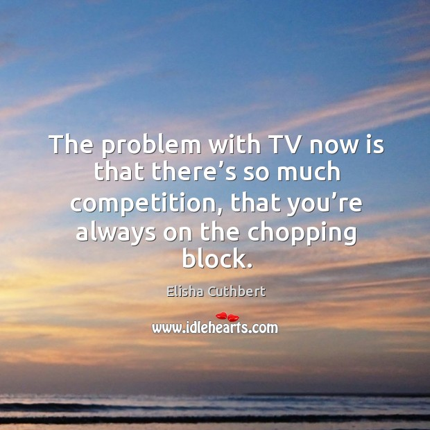 The problem with tv now is that there's so much competition, that you're always on the chopping block. Elisha Cuthbert Picture Quote