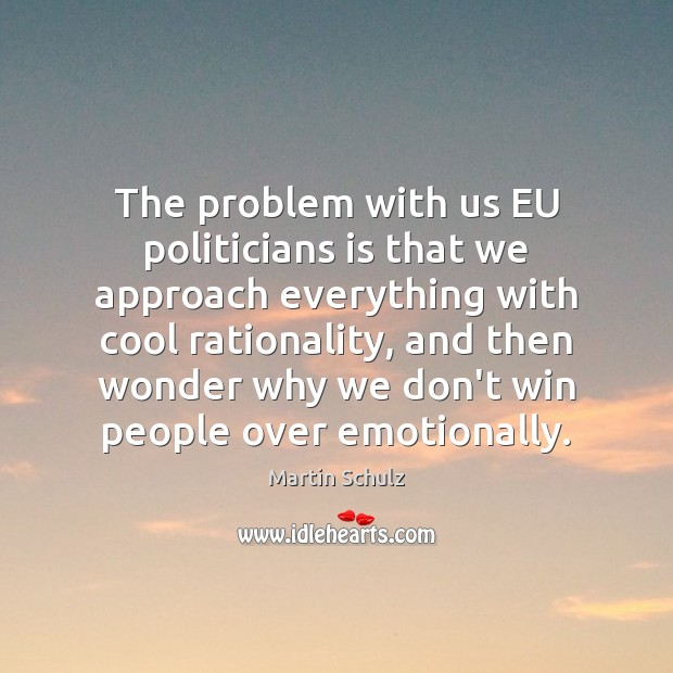 The problem with us EU politicians is that we approach everything with Martin Schulz Picture Quote