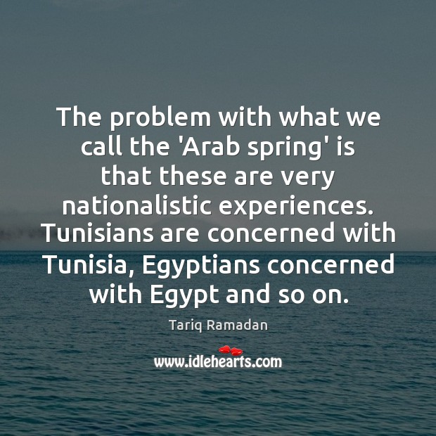 The problem with what we call the 'Arab spring' is that these Tariq Ramadan Picture Quote
