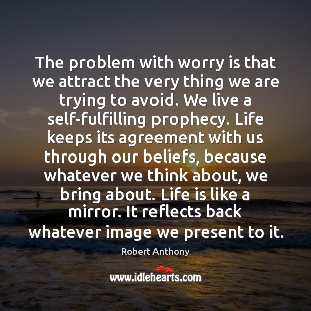 The problem with worry is that we attract the very thing we Robert Anthony Picture Quote