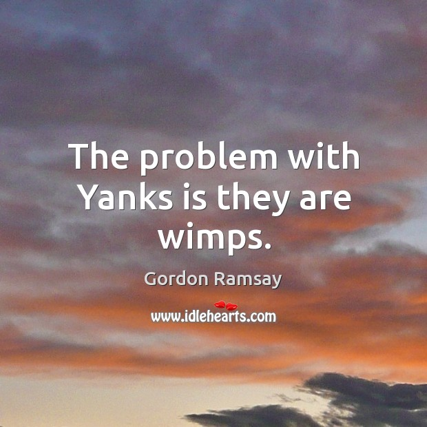 The problem with Yanks is they are wimps. Gordon Ramsay Picture Quote
