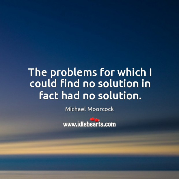 The problems for which I could find no solution in fact had no solution. Michael Moorcock Picture Quote