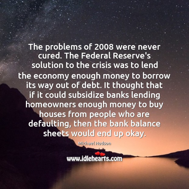 The problems of 2008 were never cured. The Federal Reserve's solution to the Michael Hudson Picture Quote