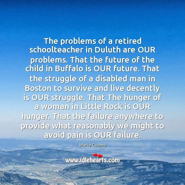 The problems of a retired schoolteacher in Duluth are OUR problems. That Mario Cuomo Picture Quote