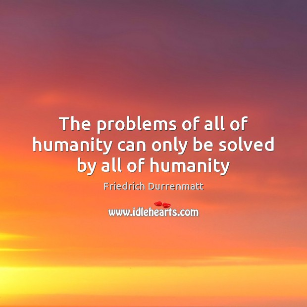 The problems of all of humanity can only be solved by all of humanity Friedrich Durrenmatt Picture Quote