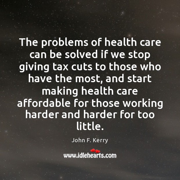 The problems of health care can be solved if we stop giving John F. Kerry Picture Quote