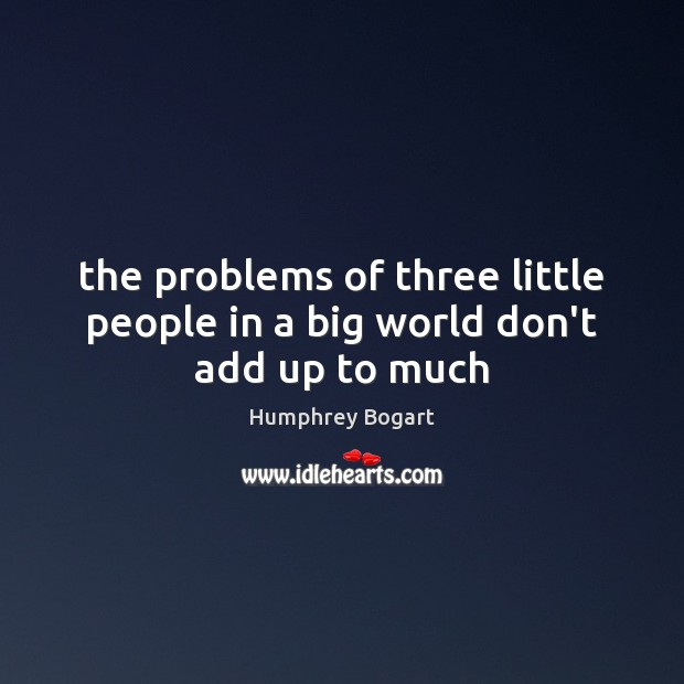 The problems of three little people in a big world don't add up to much Humphrey Bogart Picture Quote