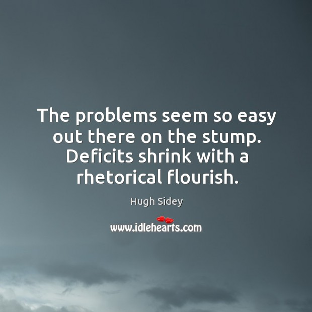 The problems seem so easy out there on the stump. Deficits shrink with a rhetorical flourish. Image