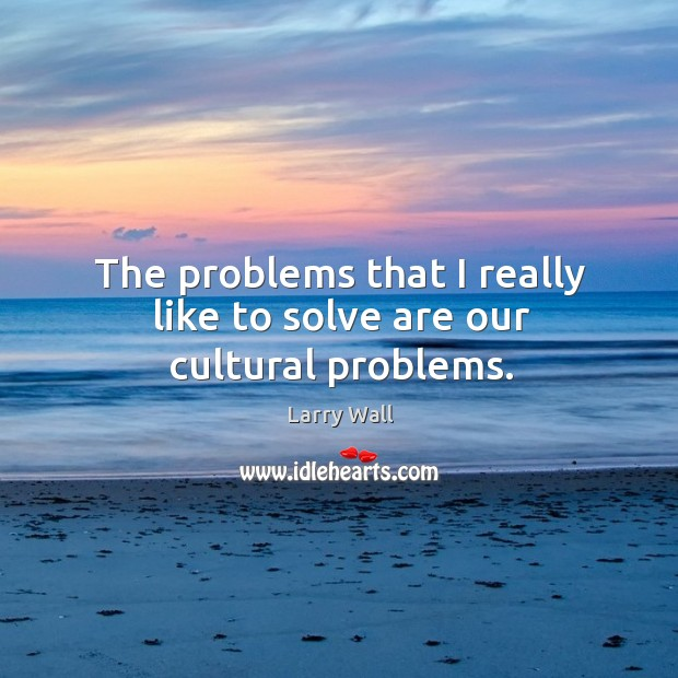 Image, The problems that I really like to solve are our cultural problems.
