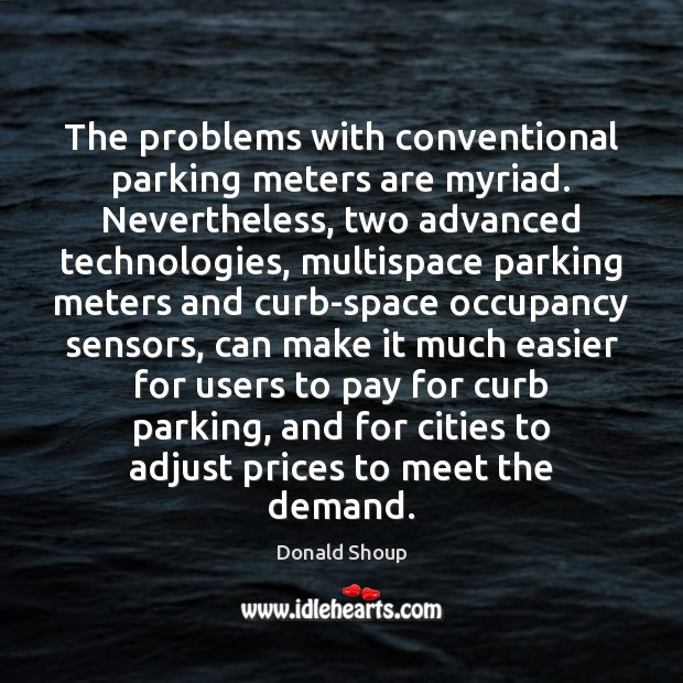 The problems with conventional parking meters are myriad. Nevertheless, two advanced technologies, Donald Shoup Picture Quote