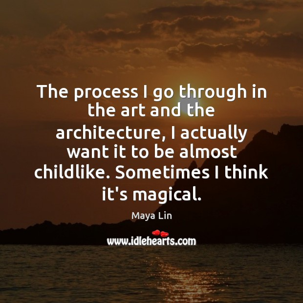 The process I go through in the art and the architecture, I Maya Lin Picture Quote