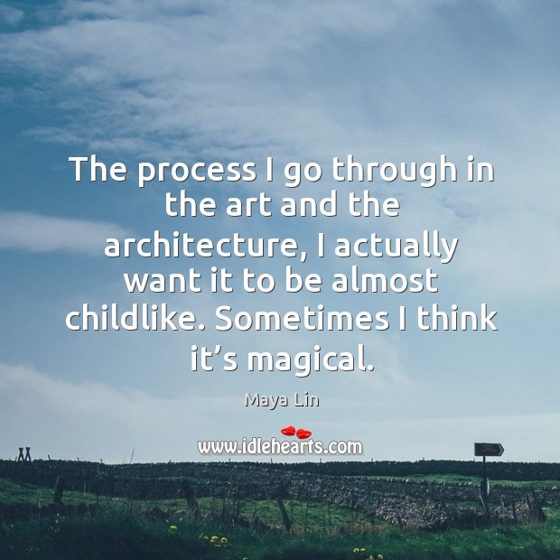 The process I go through in the art and the architecture Maya Lin Picture Quote