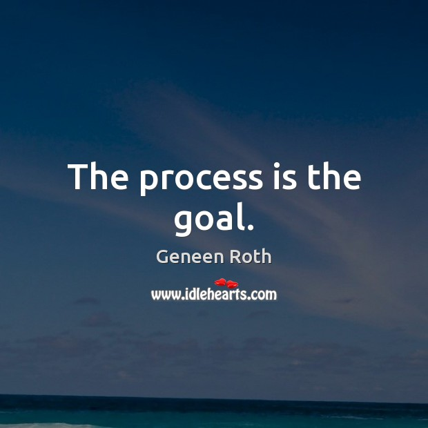 The process is the goal. Geneen Roth Picture Quote