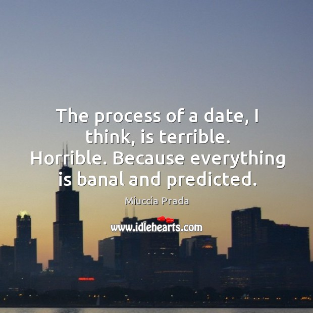 The process of a date, I think, is terrible. Horrible. Because everything is banal and predicted. Image