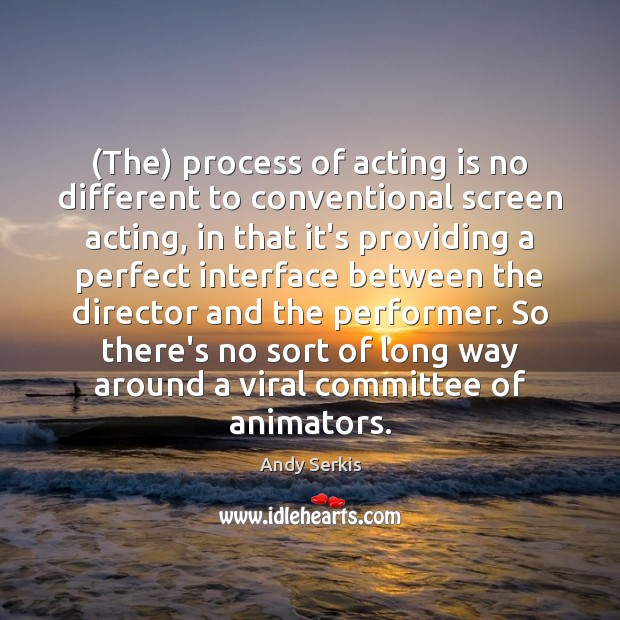 (The) process of acting is no different to conventional screen acting, in Andy Serkis Picture Quote
