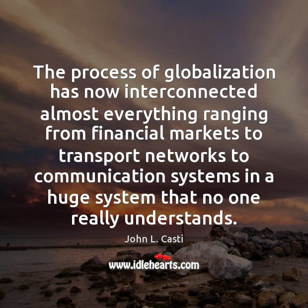 The process of globalization has now interconnected almost everything ranging from financial John L. Casti Picture Quote