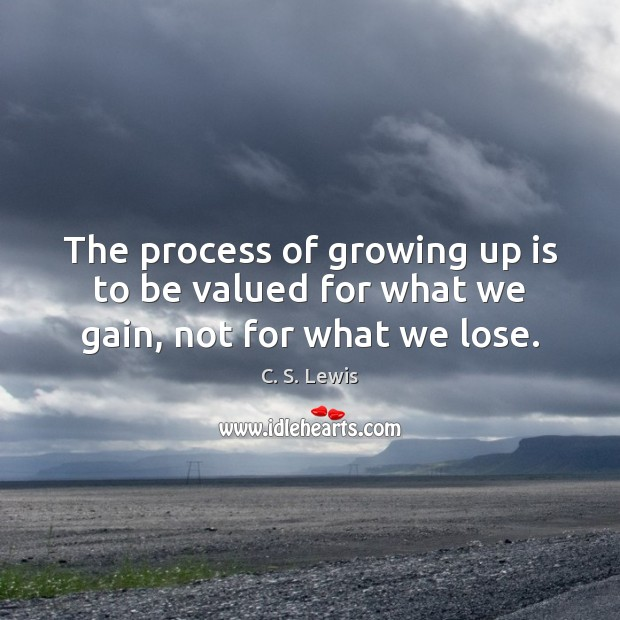 The process of growing up is to be valued for what we gain, not for what we lose. Image