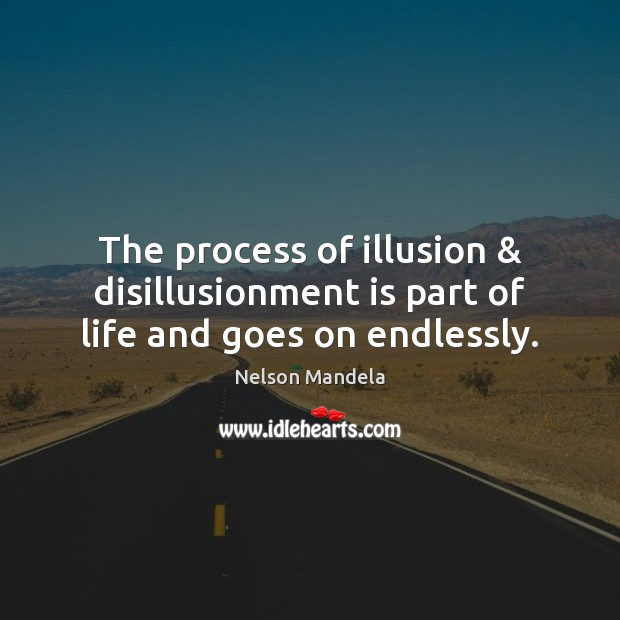 The process of illusion & disillusionment is part of life and goes on endlessly. Image