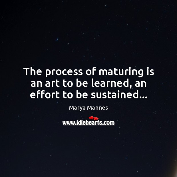 The process of maturing is an art to be learned, an effort to be sustained… Marya Mannes Picture Quote