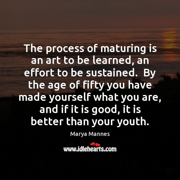 The process of maturing is an art to be learned, an effort Marya Mannes Picture Quote