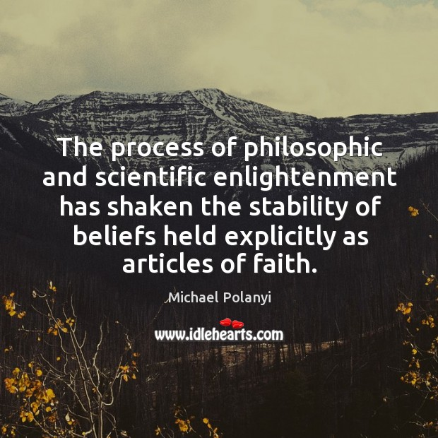 The process of philosophic and scientific enlightenment has shaken the stability Michael Polanyi Picture Quote
