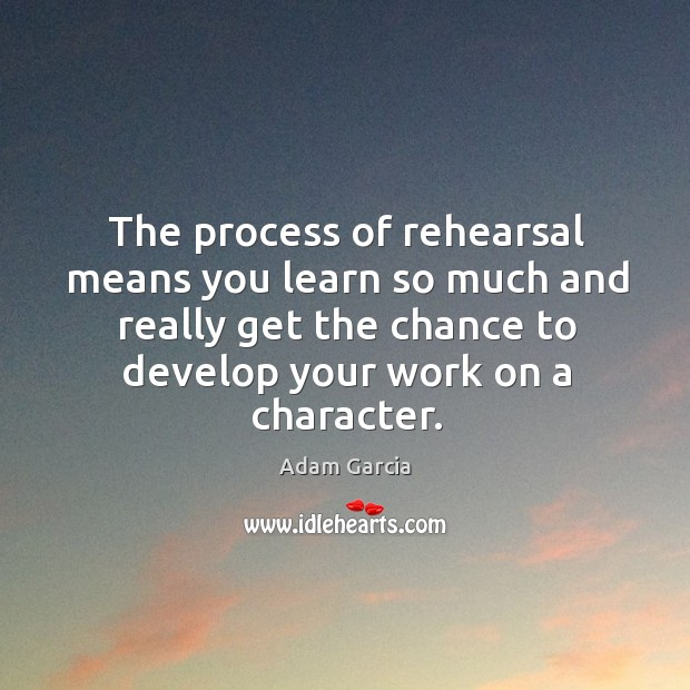 The process of rehearsal means you learn so much and really get the chance to Adam Garcia Picture Quote