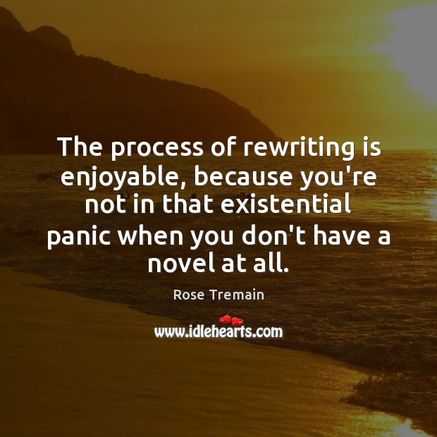 The process of rewriting is enjoyable, because you're not in that existential Rose Tremain Picture Quote