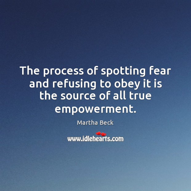 The process of spotting fear and refusing to obey it is the Martha Beck Picture Quote