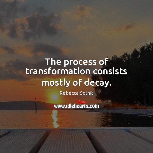 Image, The process of transformation consists mostly of decay.