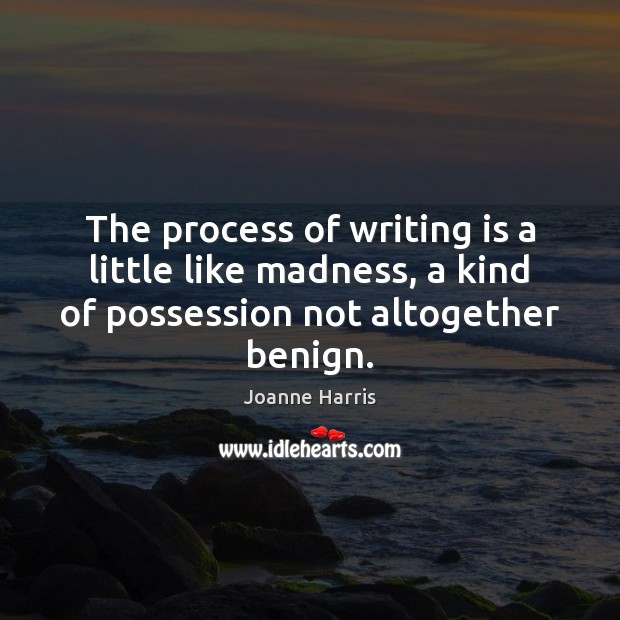 The process of writing is a little like madness, a kind of Joanne Harris Picture Quote