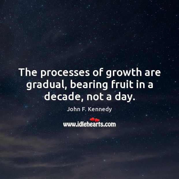 Image, The processes of growth are gradual, bearing fruit in a decade, not a day.
