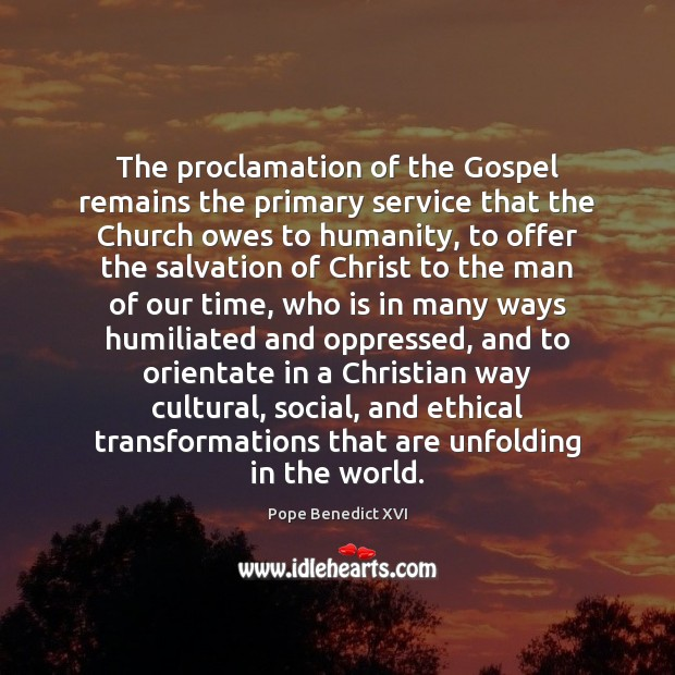 The proclamation of the Gospel remains the primary service that the Church Pope Benedict XVI Picture Quote