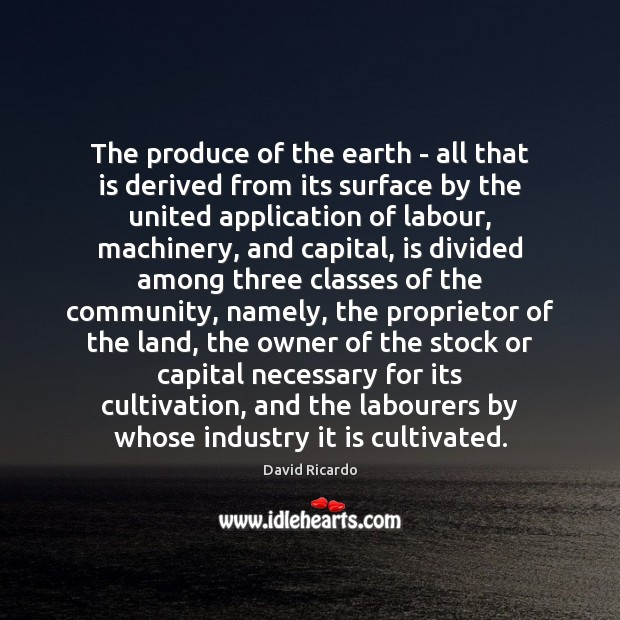 The produce of the earth – all that is derived from its David Ricardo Picture Quote