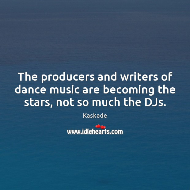 The producers and writers of dance music are becoming the stars, not so much the DJs. Kaskade Picture Quote