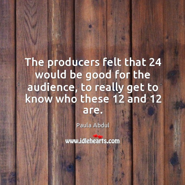 Image, The producers felt that 24 would be good for the audience, to really get to know who these 12 and 12 are.