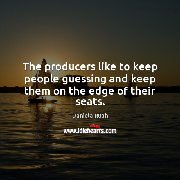 The producers like to keep people guessing and keep them on the edge of their seats. Image