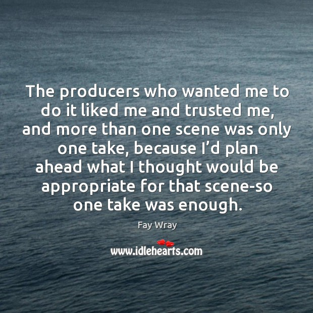 The producers who wanted me to do it liked me and trusted me, and more than one scene was only one take Fay Wray Picture Quote