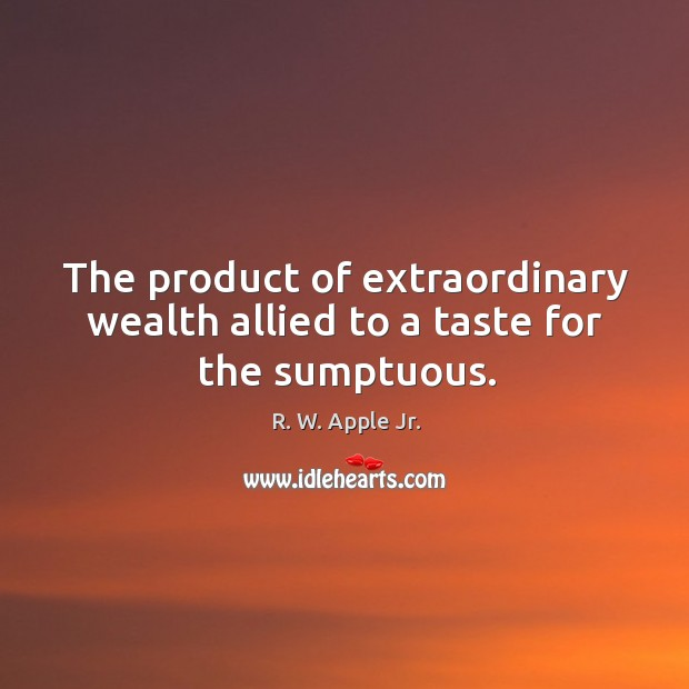 The product of extraordinary wealth allied to a taste for the sumptuous. Image