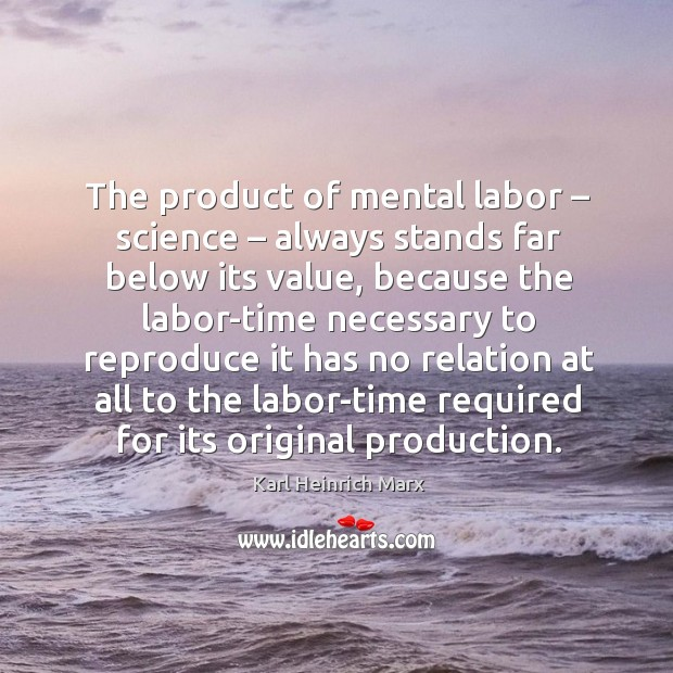 The product of mental labor – science – always stands far below its value Karl Heinrich Marx Picture Quote