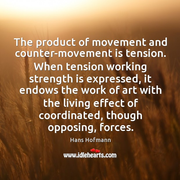 The product of movement and counter-movement is tension. When tension working strength Hans Hofmann Picture Quote