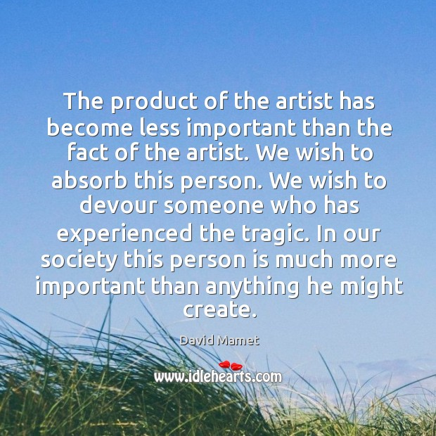 The product of the artist has become less important than the fact of the artist. Image