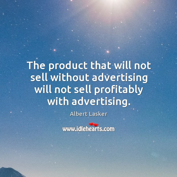 Image, The product that will not sell without advertising will not sell profitably with advertising.