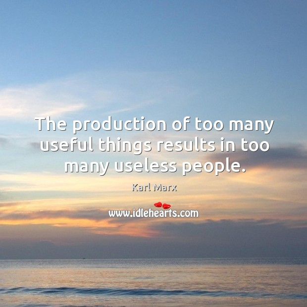 Image about The production of too many useful things results in too many useless people.