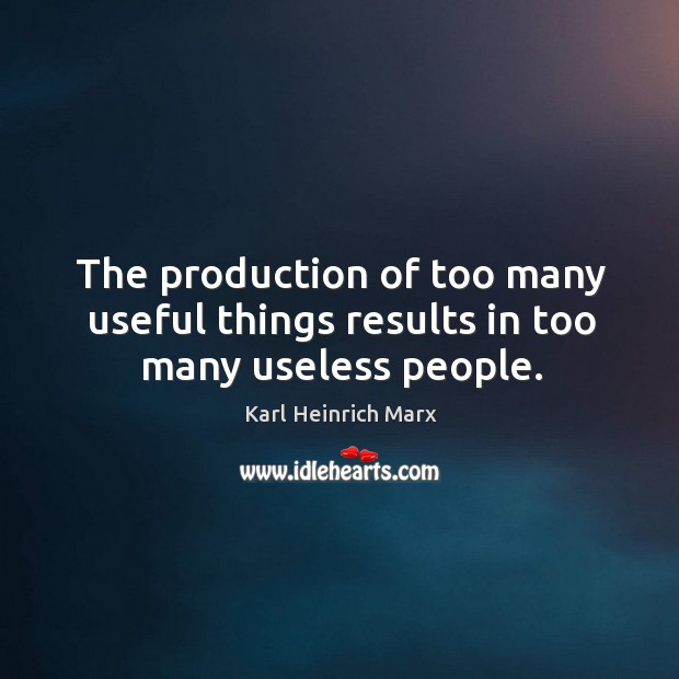 The production of too many useful things results in too many useless people. Karl Heinrich Marx Picture Quote