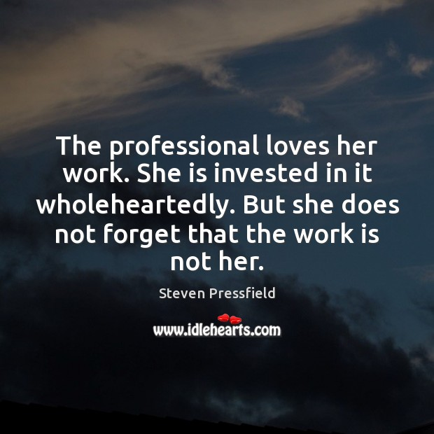 The professional loves her work. She is invested in it wholeheartedly. But Steven Pressfield Picture Quote