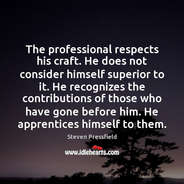 The professional respects his craft. He does not consider himself superior to Steven Pressfield Picture Quote