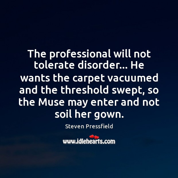 The professional will not tolerate disorder… He wants the carpet vacuumed and Steven Pressfield Picture Quote