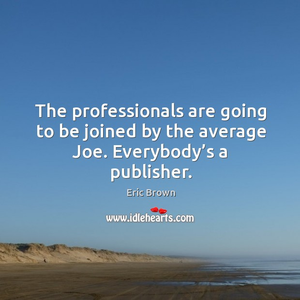 Image, The professionals are going to be joined by the average joe. Everybody's a publisher.