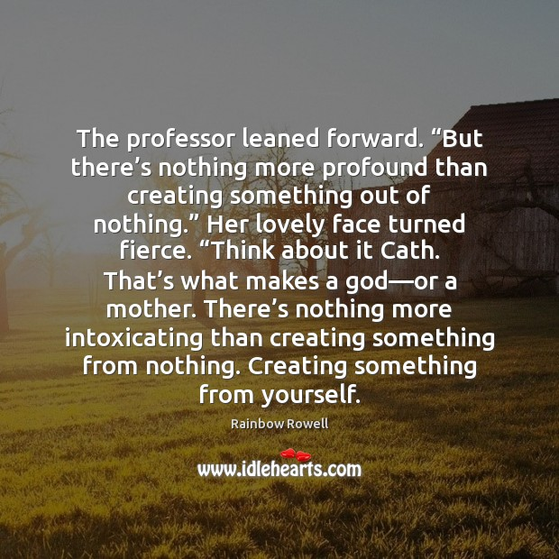 "The professor leaned forward. ""But there's nothing more profound than creating Rainbow Rowell Picture Quote"