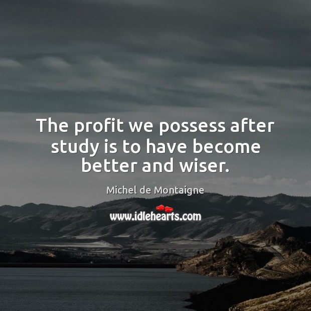 Image, The profit we possess after study is to have become better and wiser.